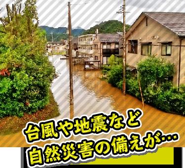 台風や地震などの自然災害の備えがない。。